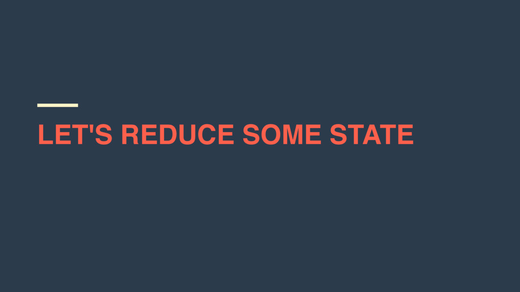 LET'S REDUCE SOME STATE