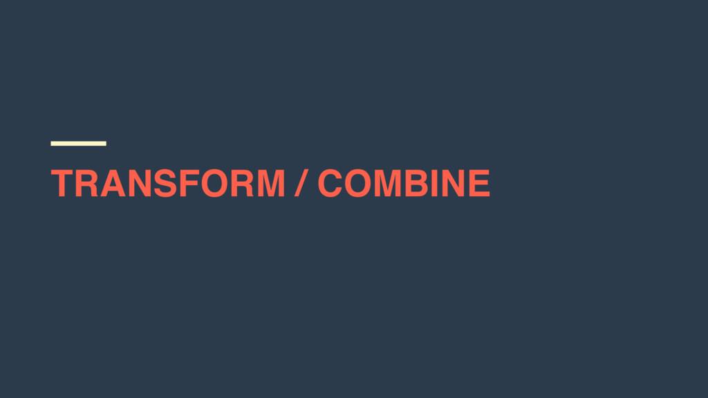 TRANSFORM / COMBINE