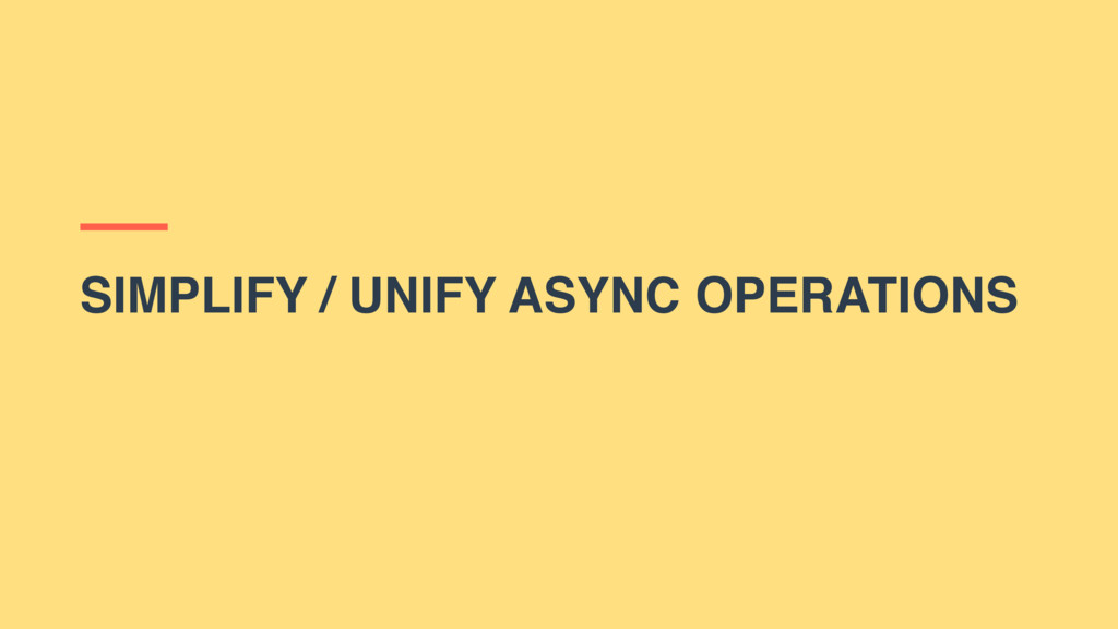 SIMPLIFY / UNIFY ASYNC OPERATIONS