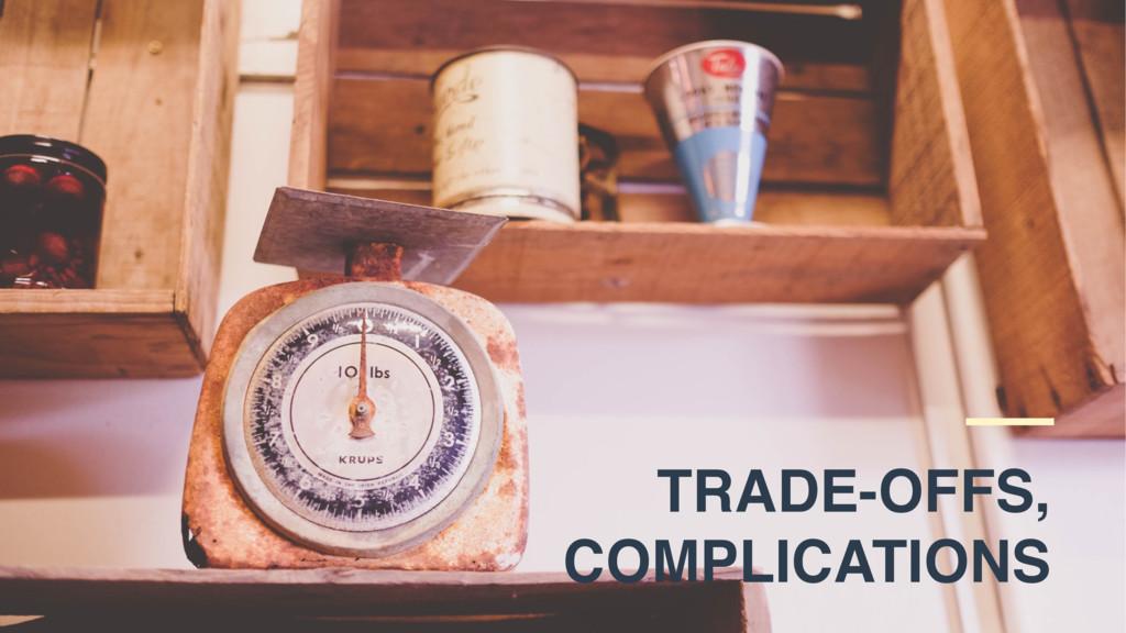 TRADE-OFFS, COMPLICATIONS