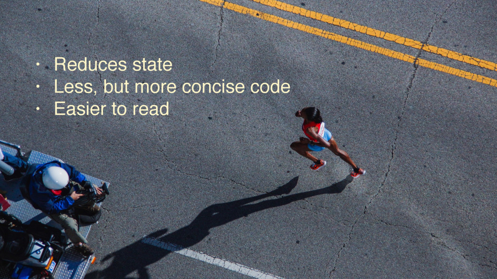 • Reduces state • Less, but more concise code •...