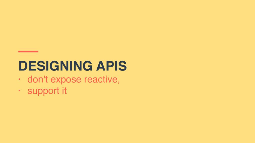 DESIGNING APIS • don't expose reactive, • suppo...