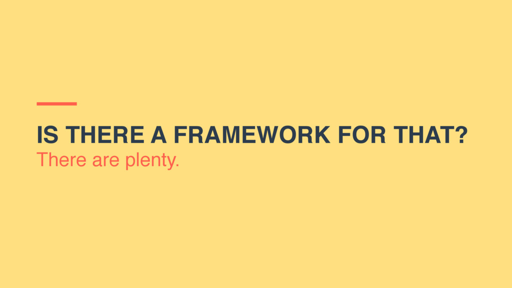 IS THERE A FRAMEWORK FOR THAT? There are plenty.