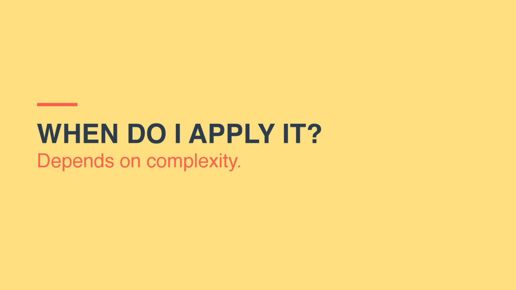WHEN DO I APPLY IT? Depends on complexity.