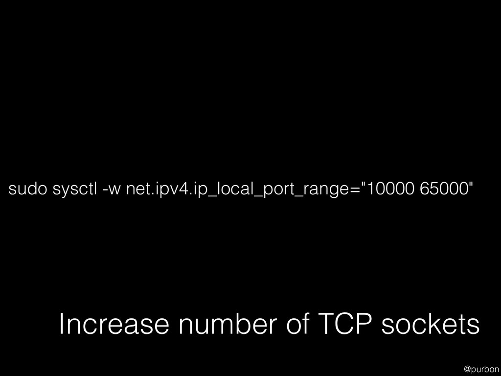 @purbon Increase number of TCP sockets sudo sys...