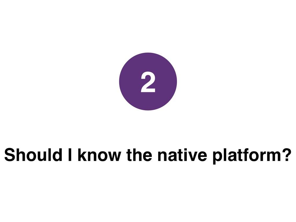Should I know the native platform? 2