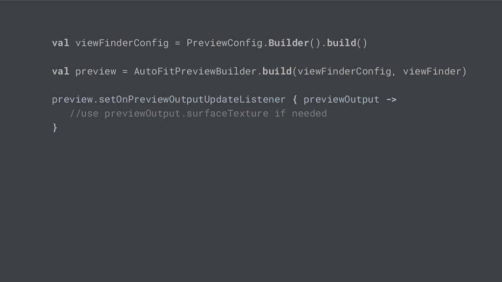 val viewFinderConfig = PreviewConfig.Builder()....