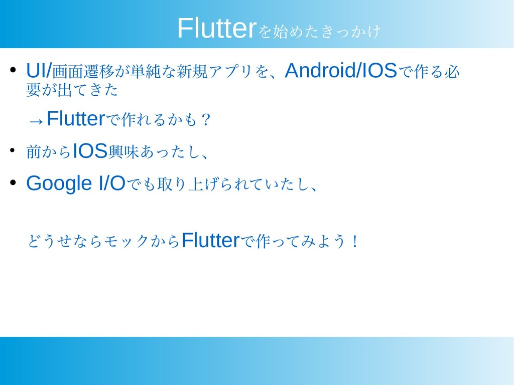 Flutterを始めたきっかけ ● UI/画面遷移が単純な新規アプリを、Android/IOS...