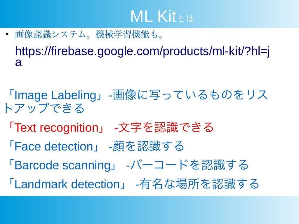 ML Kitとは ● 画像認識システム。機械学習機能も。 https://firebase.g...