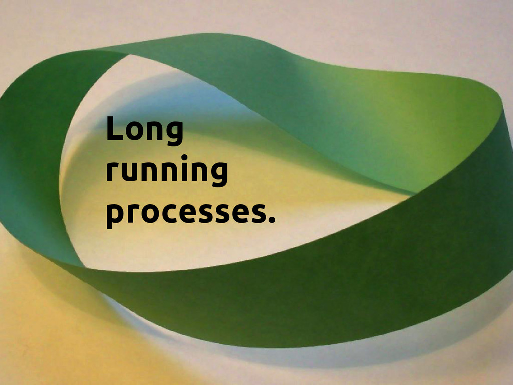 Long running processes.