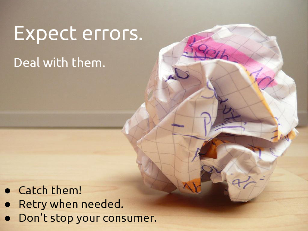 Expect errors. Deal with them. ● Catch them! ● ...