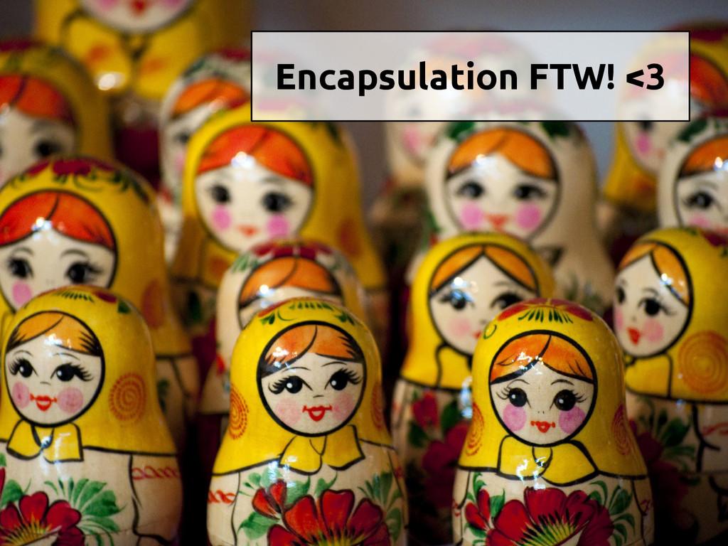 Encapsulation FTW! <3