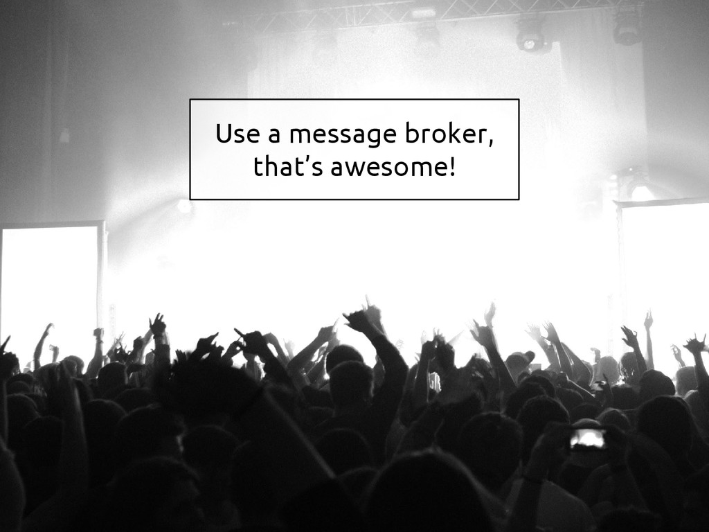 Use a message broker, that's awesome!