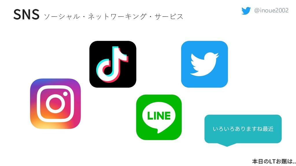 @inoue2002 SNS ソーシャル・ネットワーキング・サービス 本⽇のLTお題は.. い...