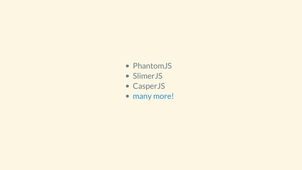 PhantomJS SlimerJS CasperJS many more!