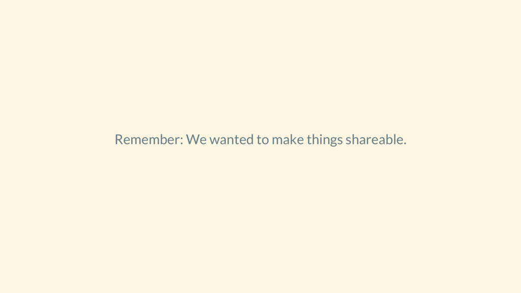 Remember: We wanted to make things shareable.