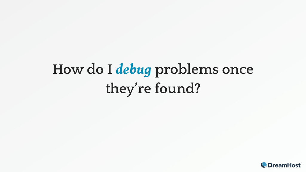 How do I debug problems once they're found?