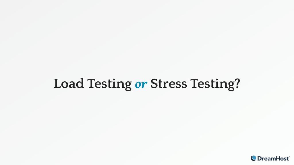 Load Testing or Stress Testing?