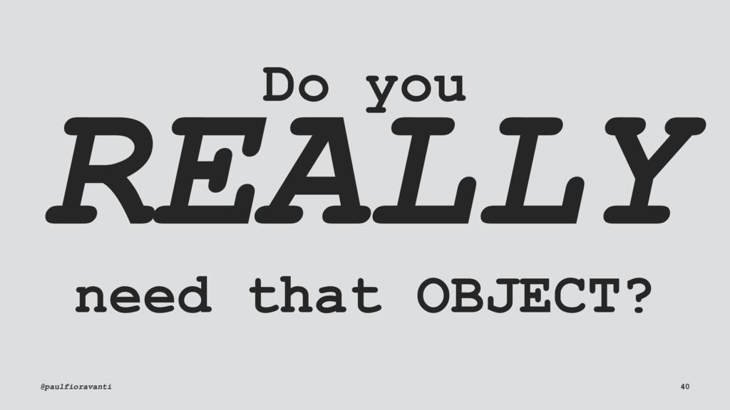 Do you REALLY need that OBJECT? @paulfioravanti...