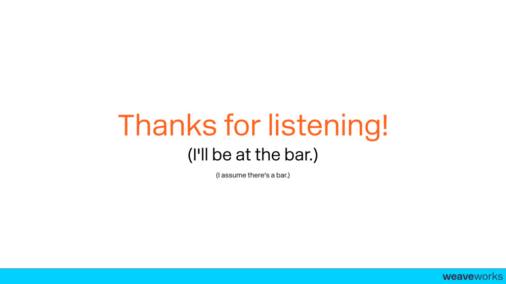 weaveworks- Thanks for listening! (I'll be at t...