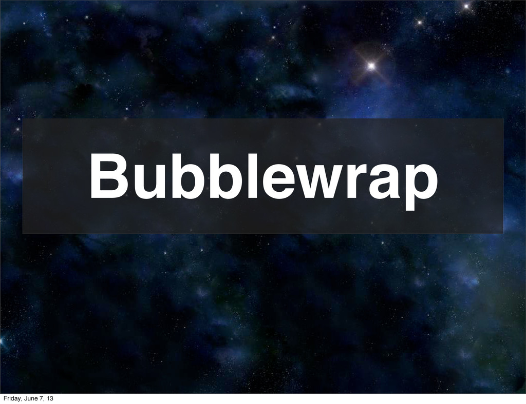 Bubblewrap Friday, June 7, 13