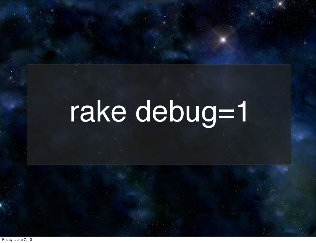 rake debug=1 Friday, June 7, 13