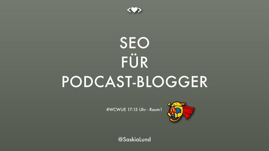 SEO FÜR PODCAST-BLOGGER #WCWUE 17:15 Uhr - Raum...