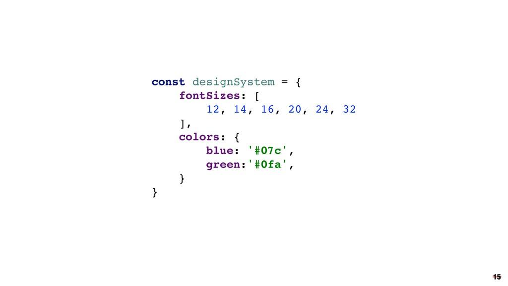 15 const designSystem = { fontSizes: [ 12, 14, ...