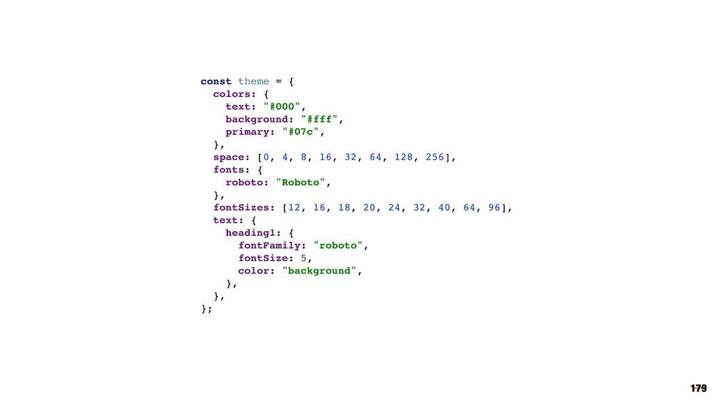 "179 const theme = { colors: { text: ""#000"", bac..."