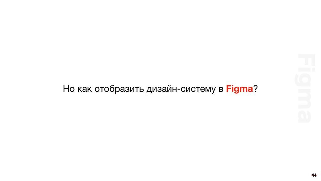 44 Но как отобразить дизайн-систему в Figma? 'J...