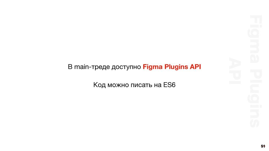 51 В main-треде доступно Figma Plugins API Код ...