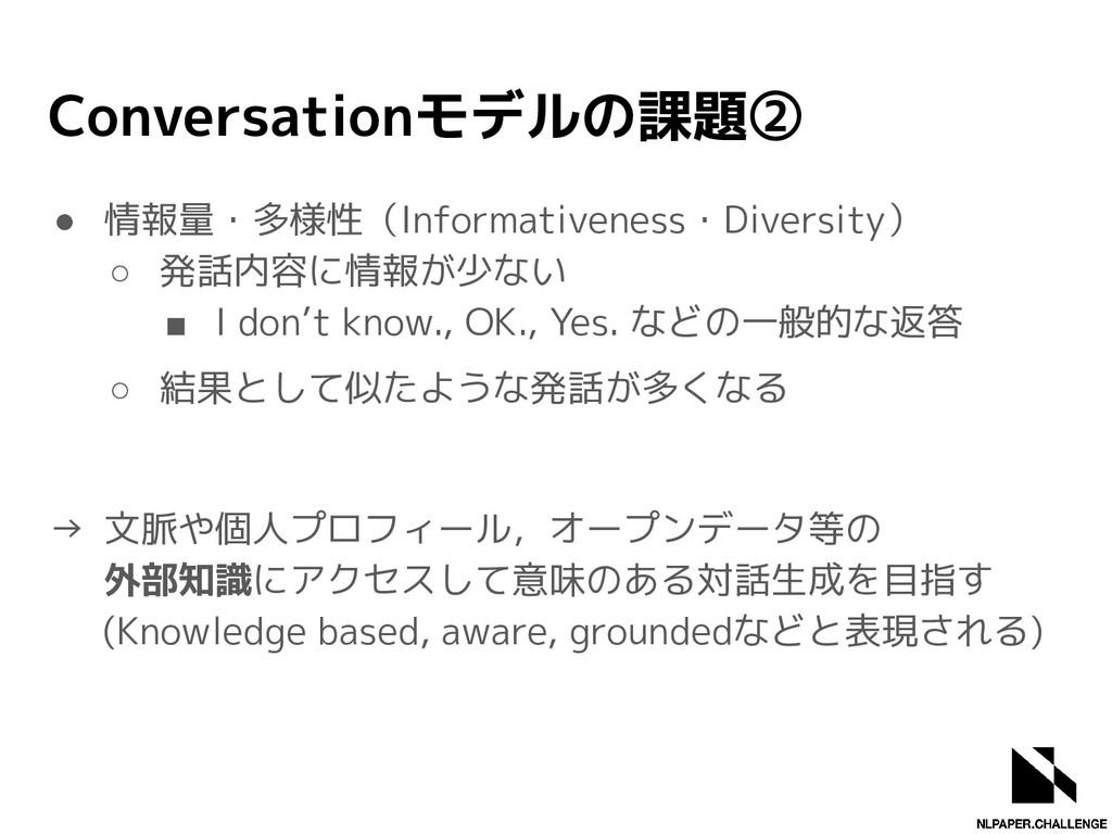 Conversationモデルの課題② ● 情報量・多様性(Informativeness・D...