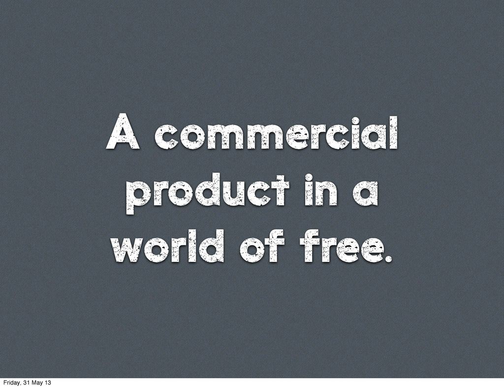 A commercial product in a world of free. Friday...