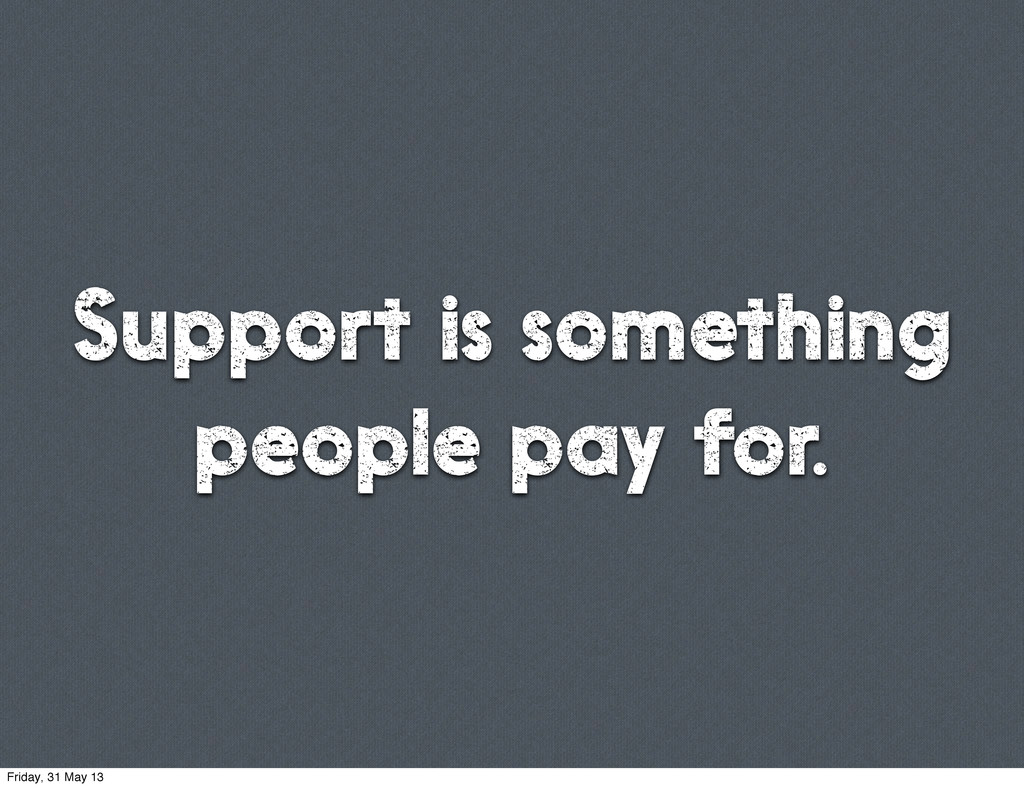 Support is something people pay for. Friday, 31...
