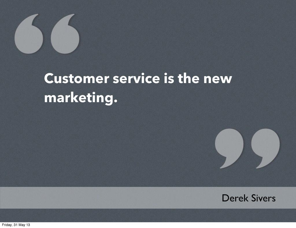 Customer service is the new marketing. Derek Si...