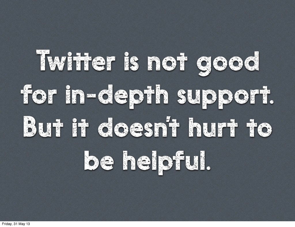 Twitter is not good for in-depth support. But i...