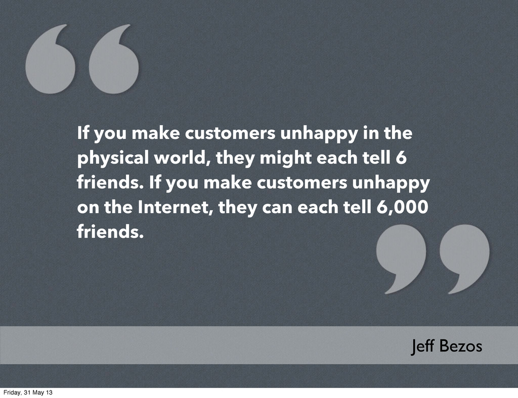 If you make customers unhappy in the physical w...