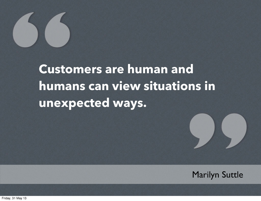 Customers are human and humans can view situati...