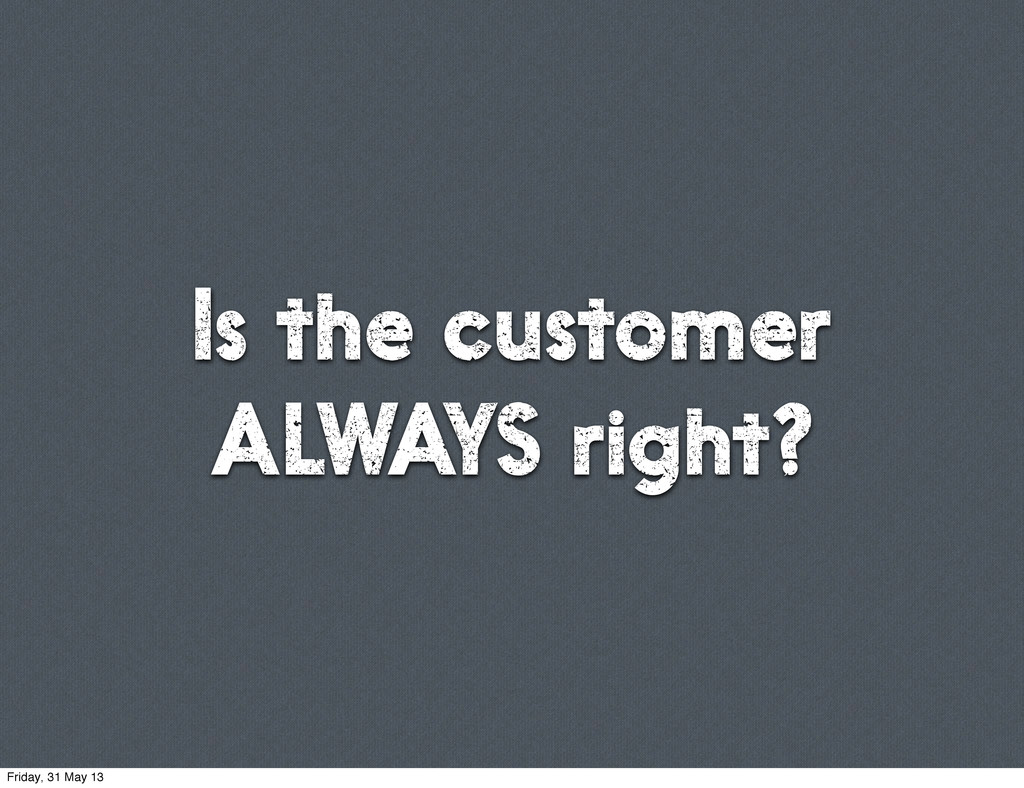 Is the customer ALWAYS right? Friday, 31 May 13