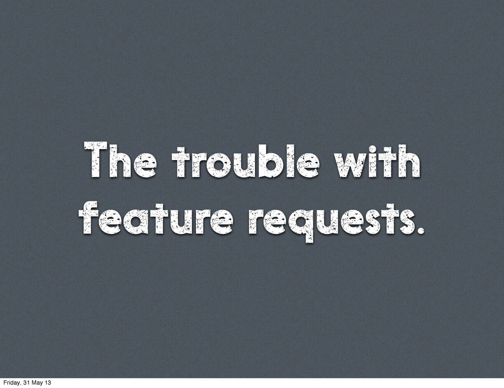 The trouble with feature requests. Friday, 31 M...