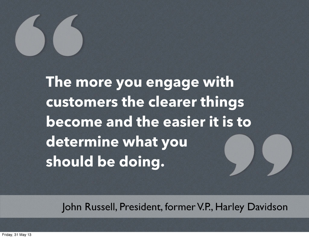 The more you engage with customers the clearer ...