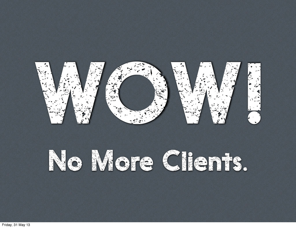 WOW! No More Clients. Friday, 31 May 13