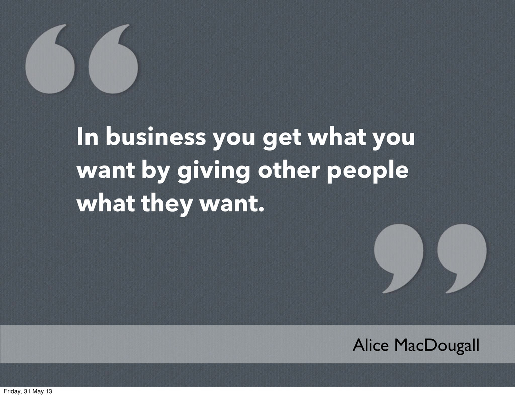 In business you get what you want by giving oth...