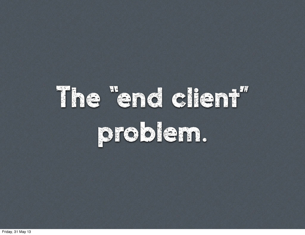 """The """"end client"""" problem. Friday, 31 May 13"""