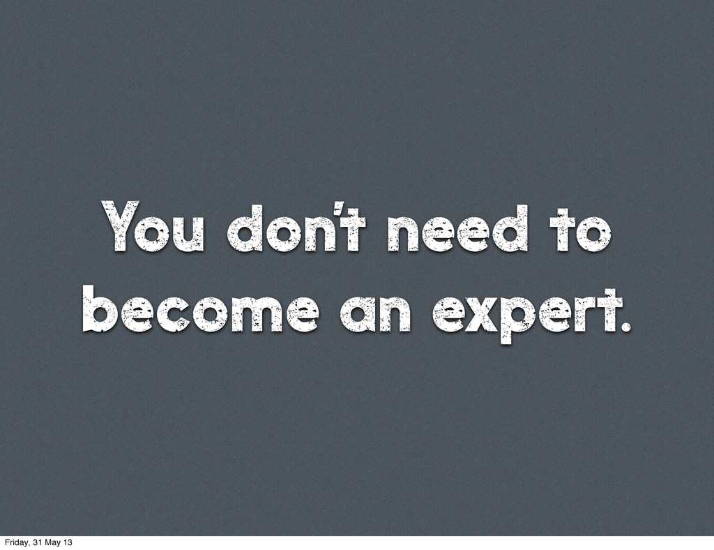 You don't need to become an expert. Friday, 31 ...
