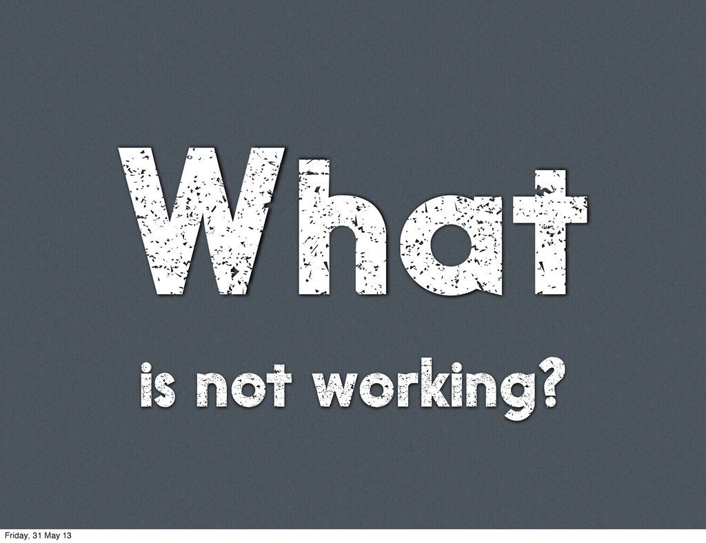 What is not working? Friday, 31 May 13