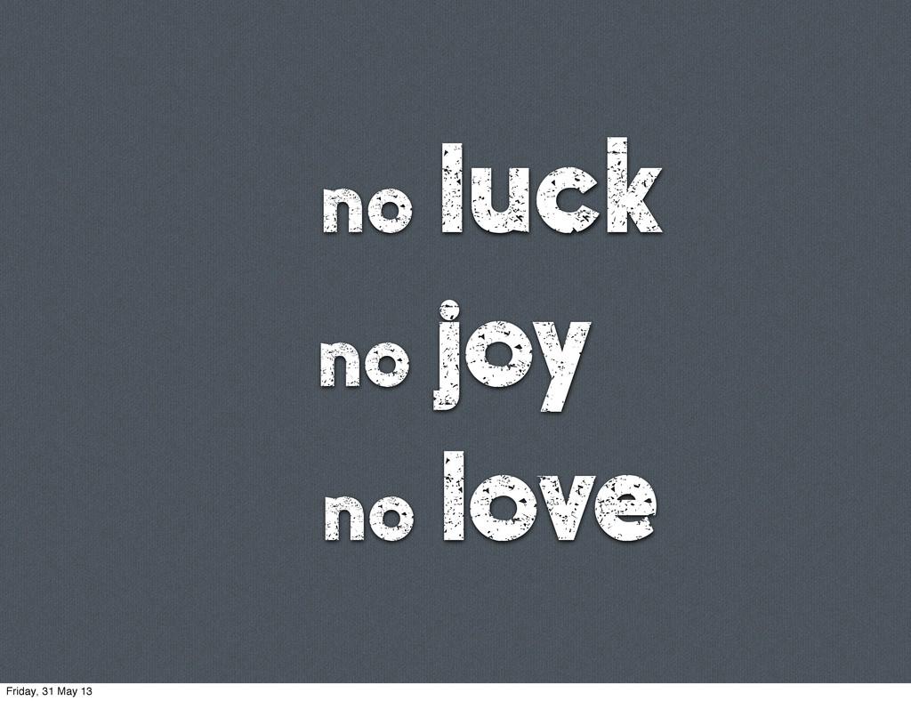 no luck no joy no love Friday, 31 May 13