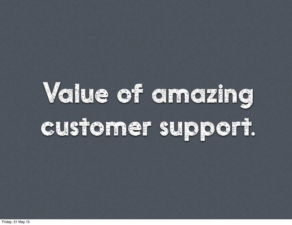 Value of amazing customer support. Friday, 31 M...
