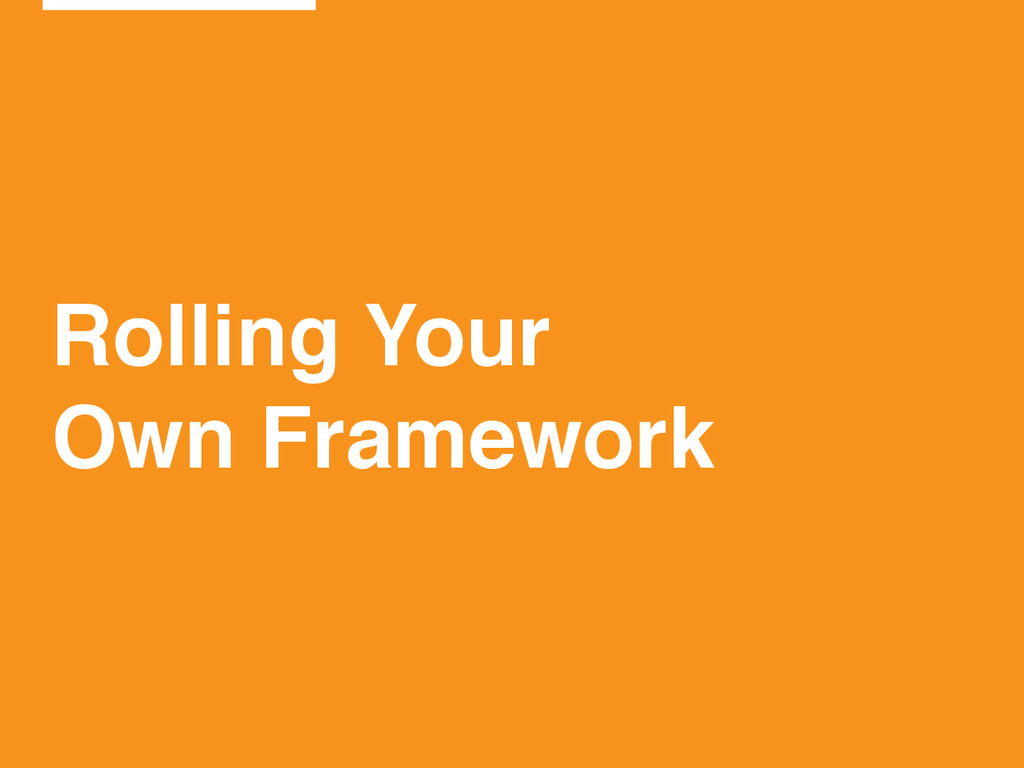 Rolling Your! Own Framework