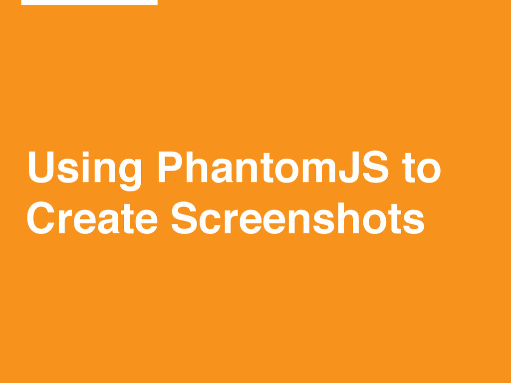 Using PhantomJS to! Create Screenshots